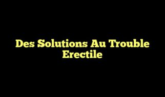 Des Solutions Au Trouble Erectile