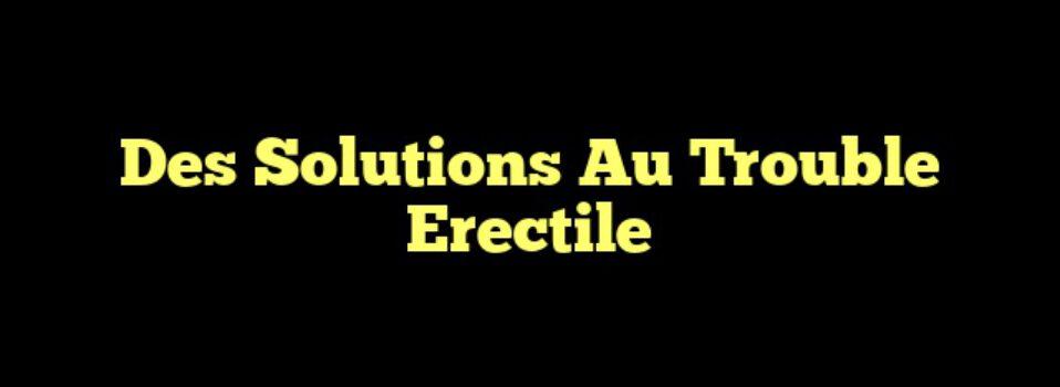 Des Solutions Au Trouble Erectile
