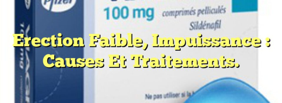 Erection Faible, Impuissance : Causes Et Traitements.