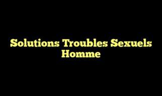 Solutions Troubles Sexuels Homme