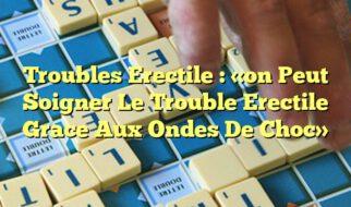 Troubles Erectile : «on Peut Soigner Le Trouble Erectile Grace Aux Ondes De Choc»